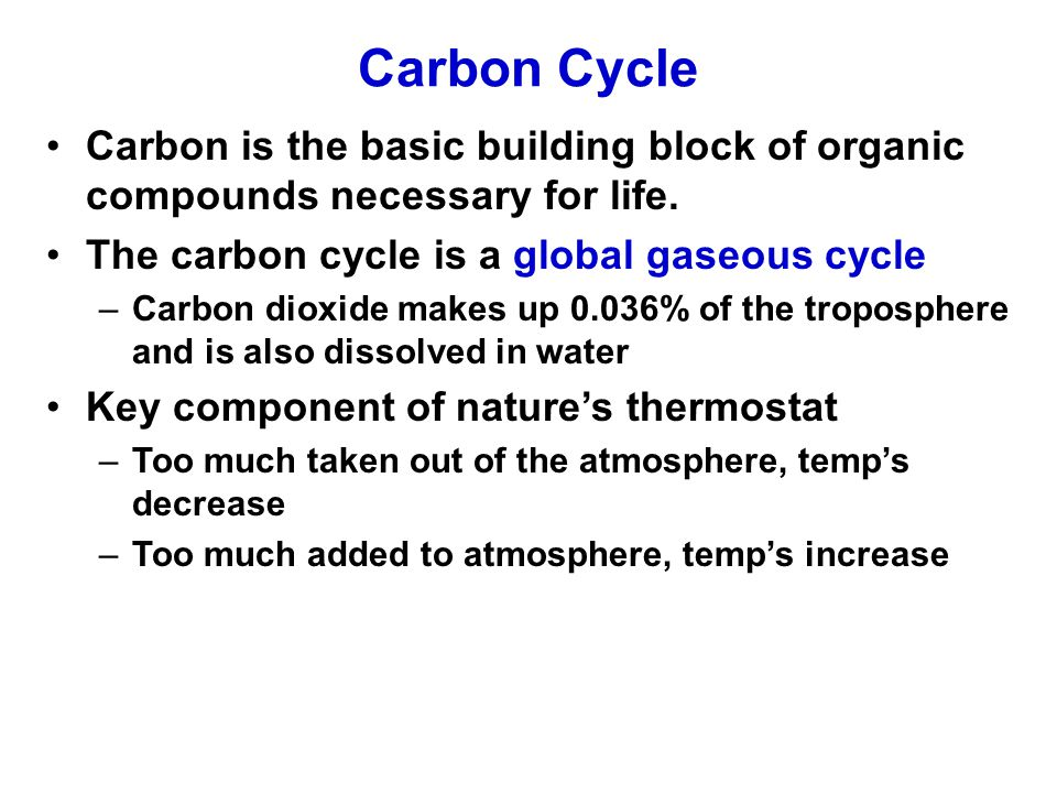 Carbon Cycle Carbon is the basic building block of organic compounds necessary for life. The carbon cycle is a global gaseous cycle.
