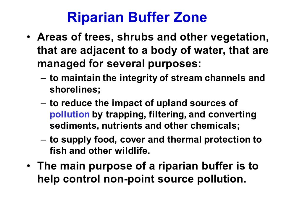 Riparian Buffer Zone Areas of trees, shrubs and other vegetation, that are adjacent to a body of water, that are managed for several purposes: