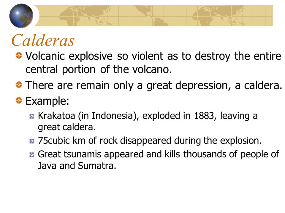 Calderas Volcanic explosive so violent as to destroy the entire central portion of the volcano. There are remain only a great depression, a caldera.