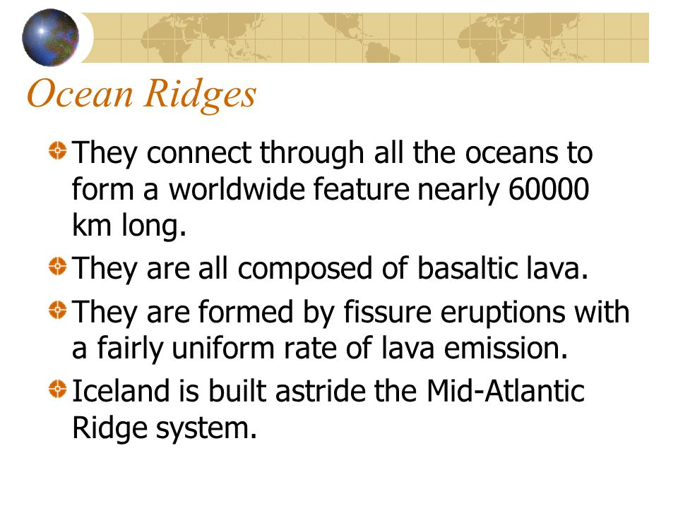 Ocean Ridges They connect through all the oceans to form a worldwide feature nearly 60000 km long. They are all composed of basaltic lava.
