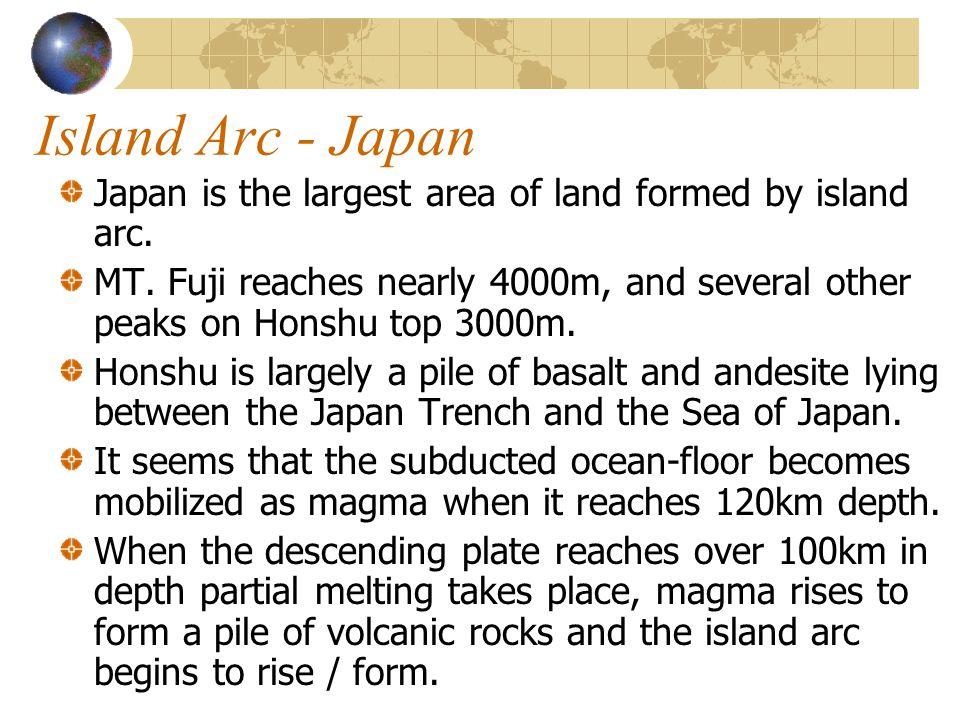 Island Arc - Japan Japan is the largest area of land formed by island arc.