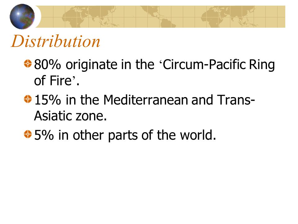 Distribution 80% originate in the 'Circum-Pacific Ring of Fire'.