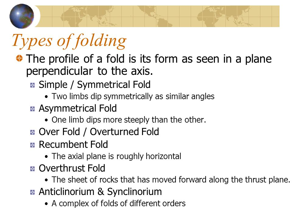 Types of folding The profile of a fold is its form as seen in a plane perpendicular to the axis. Simple / Symmetrical Fold.