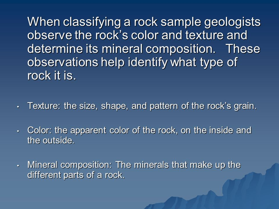 When classifying a rock sample geologists observe the rock's color and texture and determine its mineral composition. These observations help identify what type of rock it is.