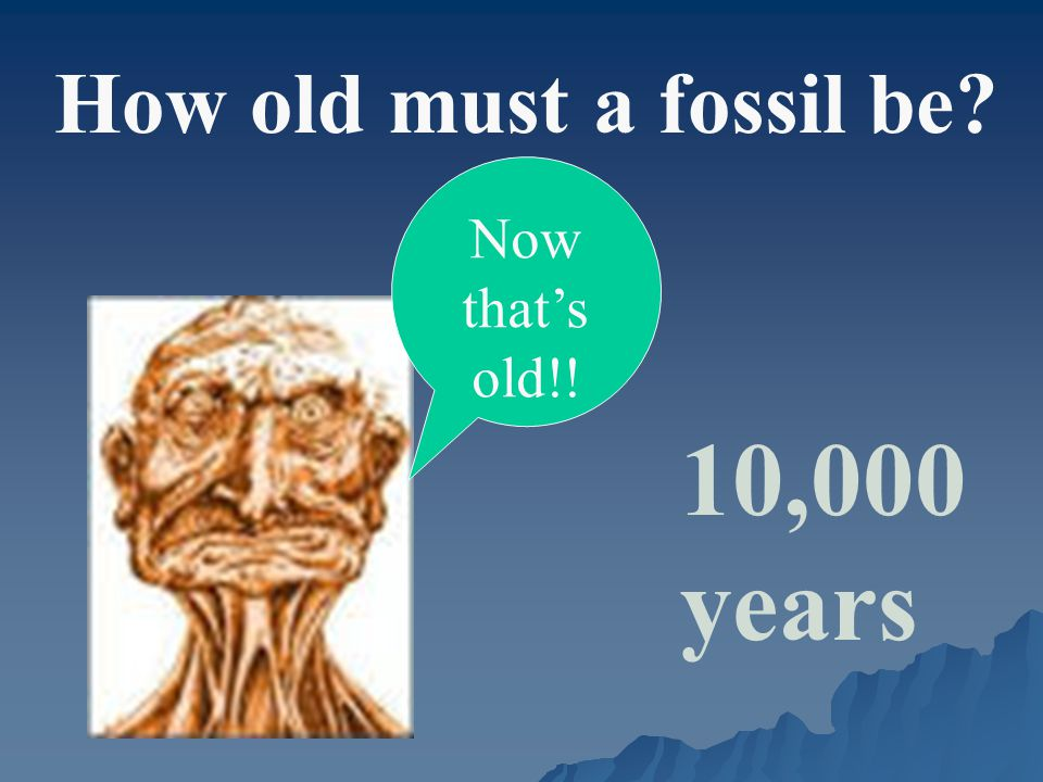 How old must a fossil be 10,000 years Now that's old!!