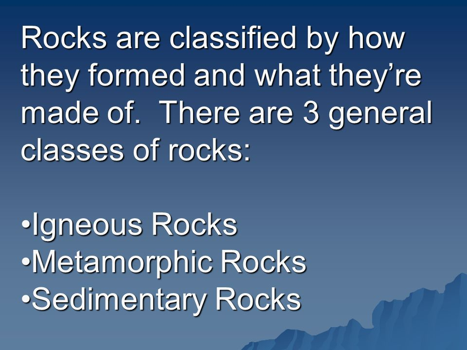 Rocks are classified by how they formed and what they're made of
