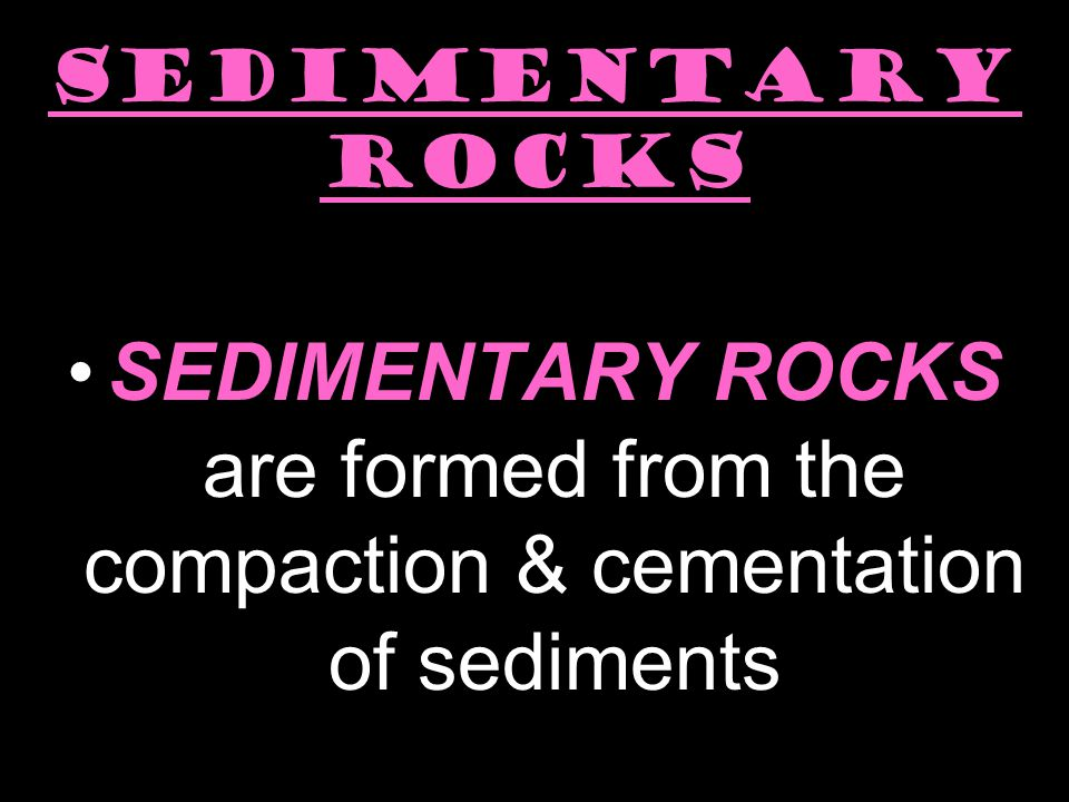 SEDIMENTARY ROCKS SEDIMENTARY ROCKS are formed from the compaction & cementation of sediments