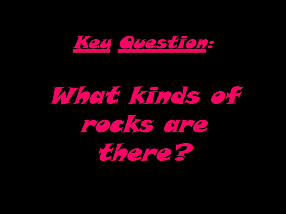 Key Question: What kinds of rocks are there