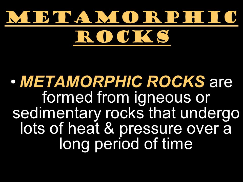 metamorphic ROCKS METAMORPHIC ROCKS are formed from igneous or sedimentary rocks that undergo lots of heat & pressure over a long period of time.