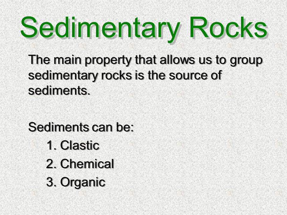 Sedimentary Rocks The main property that allows us to group sedimentary rocks is the source of sediments.