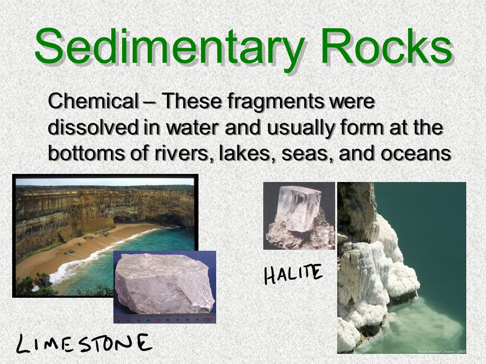 Sedimentary Rocks Chemical – These fragments were dissolved in water and usually form at the bottoms of rivers, lakes, seas, and oceans.