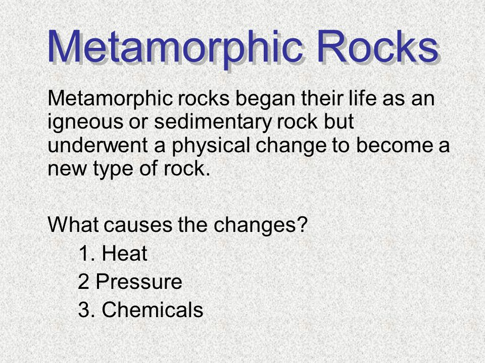 Metamorphic Rocks Metamorphic rocks began their life as an igneous or sedimentary rock but underwent a physical change to become a new type of rock.