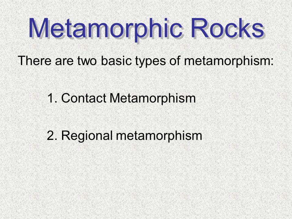Metamorphic Rocks There are two basic types of metamorphism: