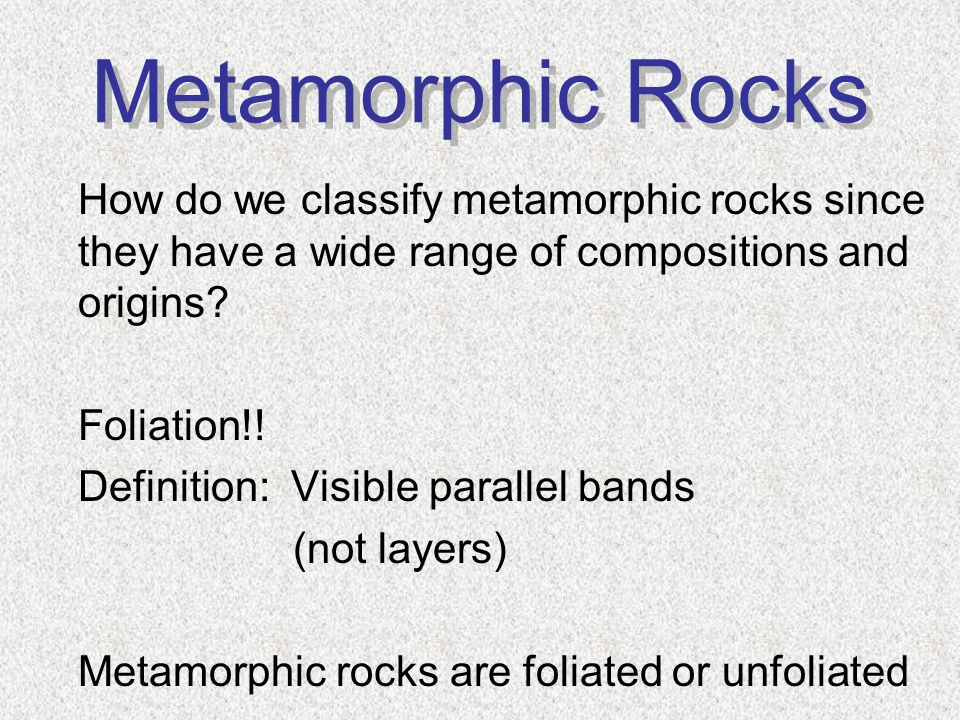 Metamorphic Rocks How do we classify metamorphic rocks since they have a wide range of compositions and origins