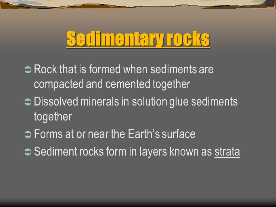 Sedimentary rocks Rock that is formed when sediments are compacted and cemented together. Dissolved minerals in solution glue sediments together.