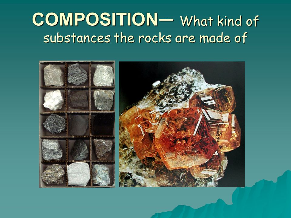 COMPOSITION— What kind of substances the rocks are made of