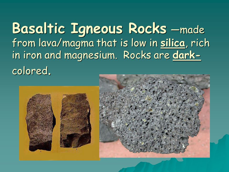 Basaltic Igneous Rocks —made from lava/magma that is low in silica, rich in iron and magnesium.