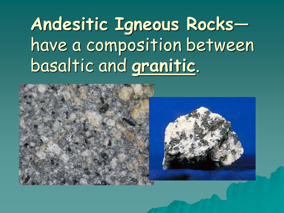 Andesitic Igneous Rocks—have a composition between basaltic and granitic.
