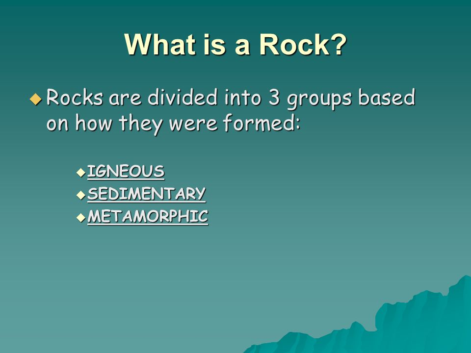 What is a Rock Rocks are divided into 3 groups based on how they were formed: IGNEOUS. SEDIMENTARY.