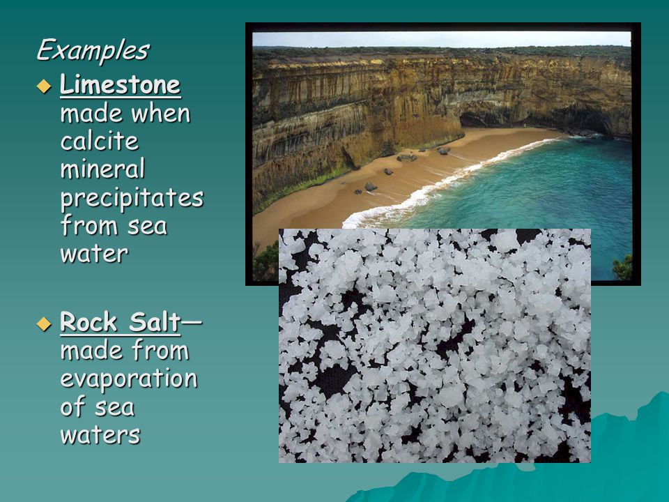 Examples Limestone made when calcite mineral precipitates from sea water.
