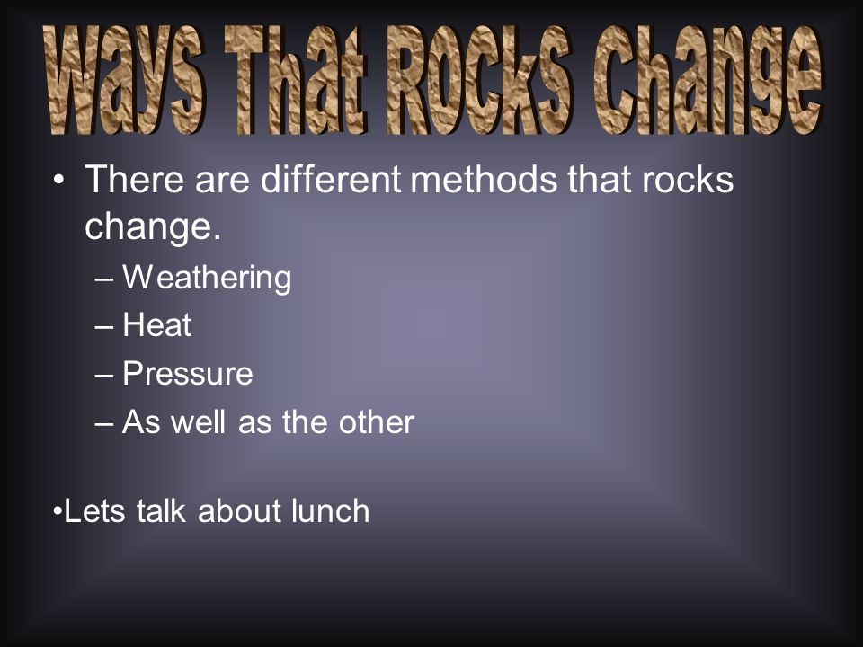 Ways That Rocks Change There are different methods that rocks change.