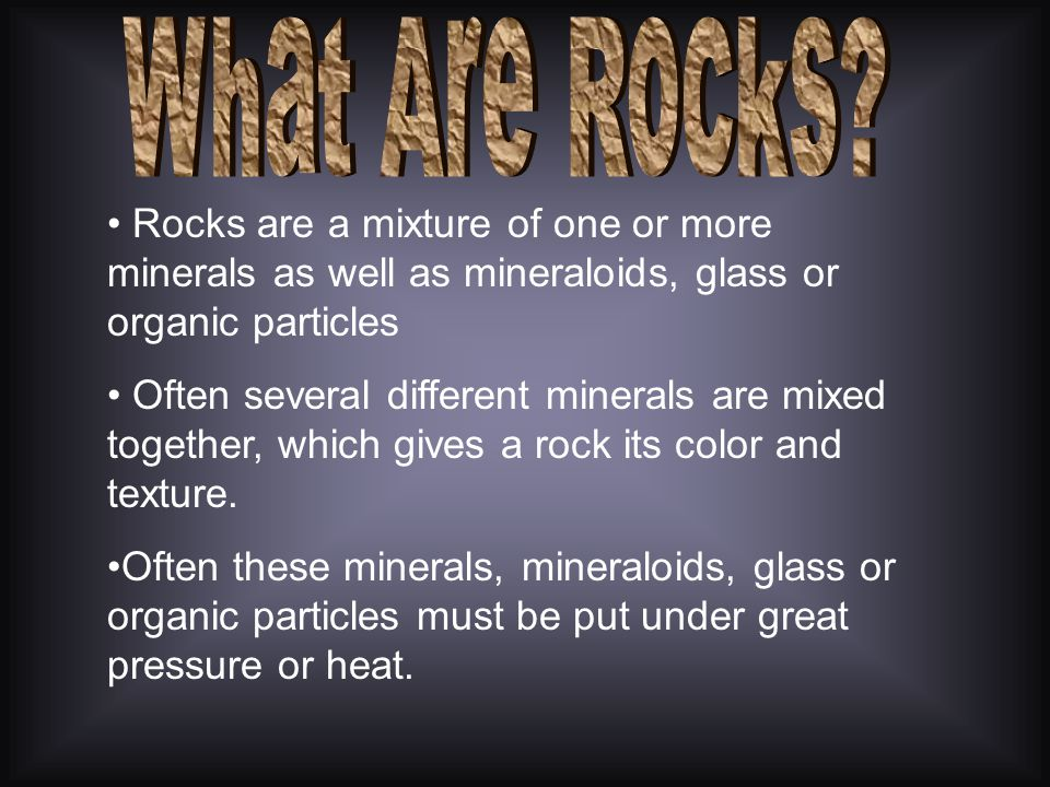 What Are Rocks Rocks are a mixture of one or more minerals as well as mineraloids, glass or organic particles.