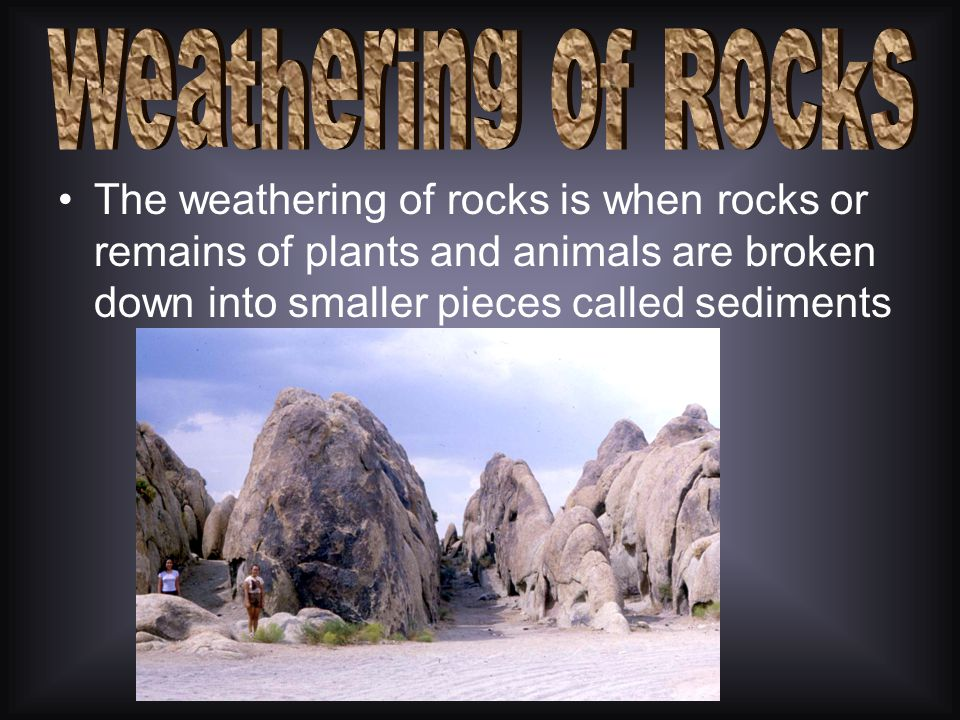 Weathering of Rocks The weathering of rocks is when rocks or remains of plants and animals are broken down into smaller pieces called sediments.