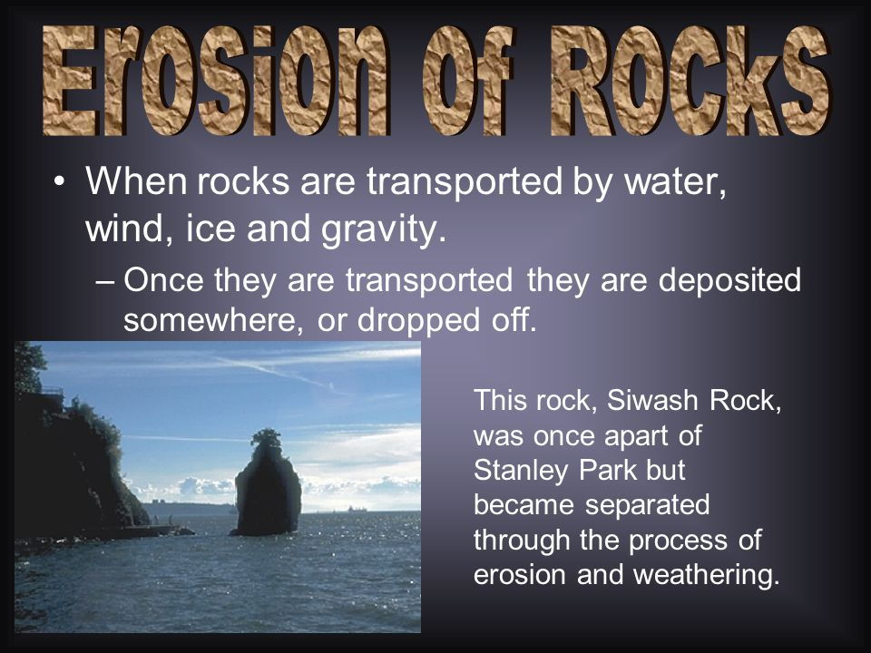 Erosion of Rocks When rocks are transported by water, wind, ice and gravity. Once they are transported they are deposited somewhere, or dropped off.
