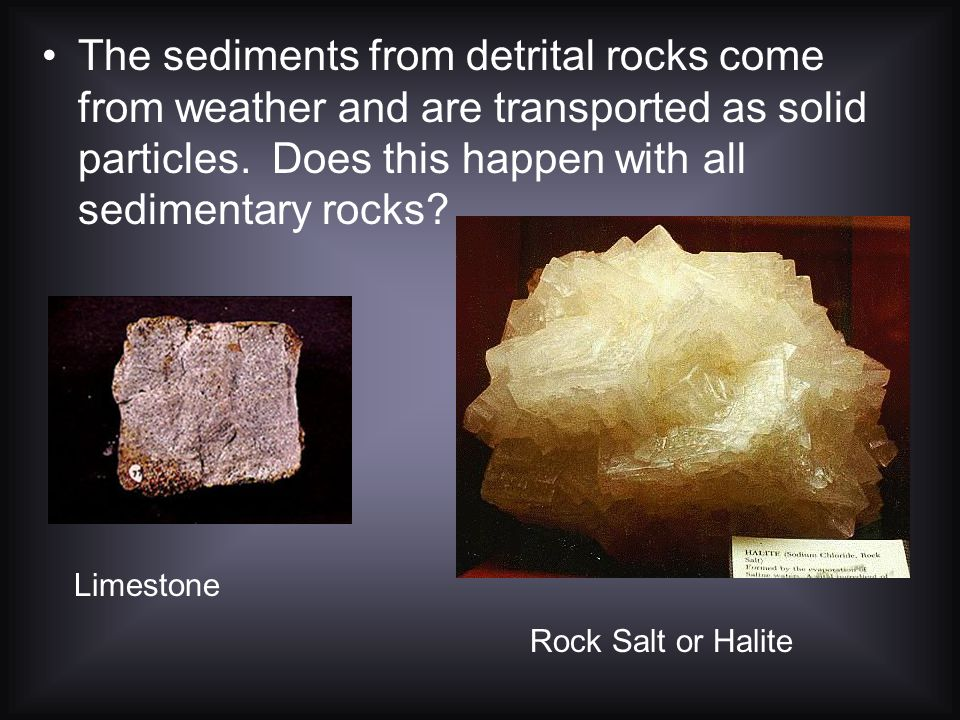 The sediments from detrital rocks come from weather and are transported as solid particles. Does this happen with all sedimentary rocks
