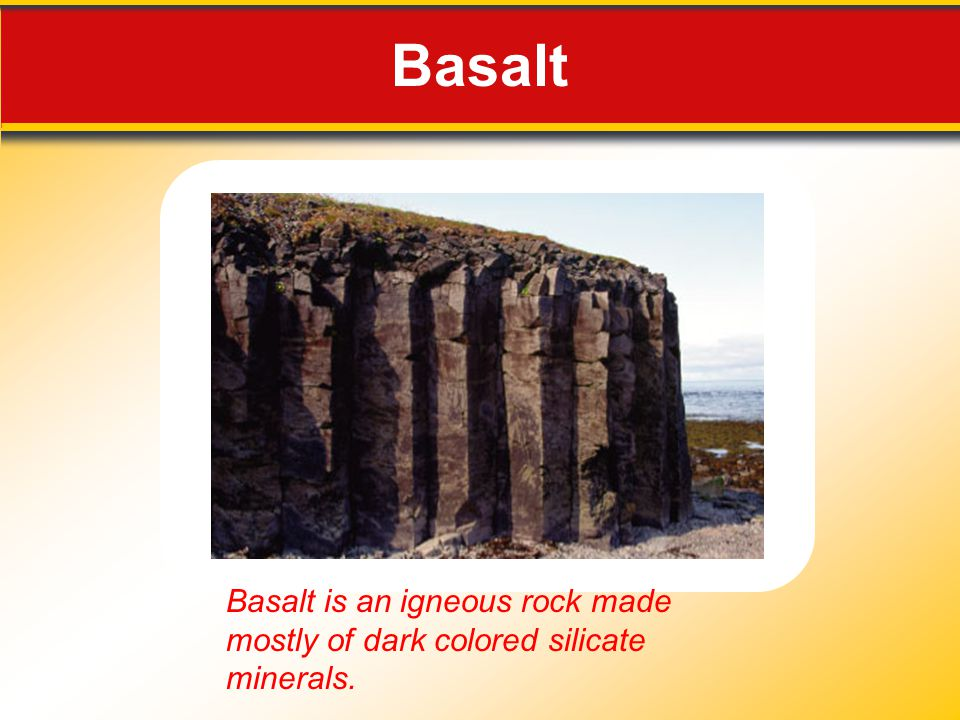 Basalt Basalt is an igneous rock made mostly of dark colored silicate minerals.