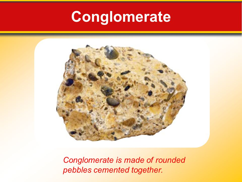 Conglomerate Conglomerate is made of rounded pebbles cemented together.