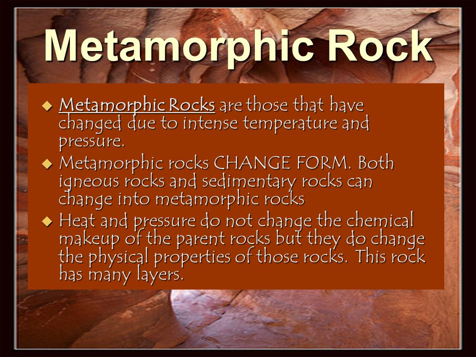 Metamorphic Rock Metamorphic Rocks are those that have changed due to intense temperature and pressure.