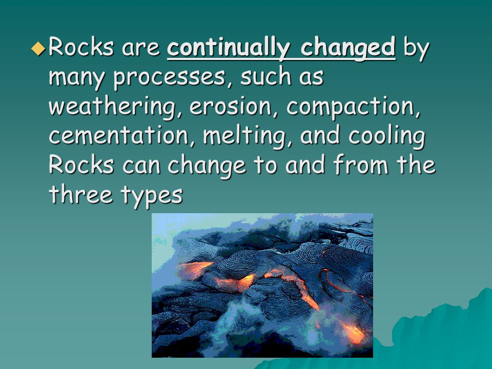 Rocks are continually changed by many processes, such as weathering, erosion, compaction, cementation, melting, and cooling Rocks can change to and from the three types