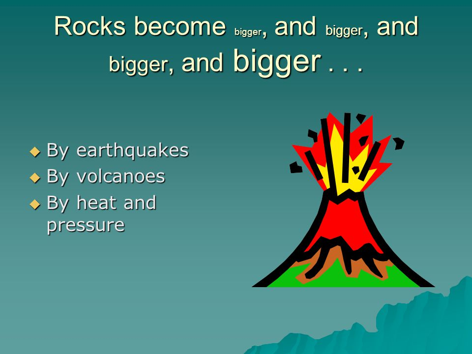 Rocks become bigger, and bigger, and bigger, and bigger . . .