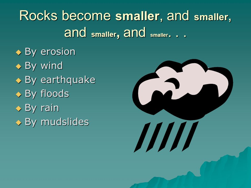 Rocks become smaller, and smaller, and smaller, and smaller. . .