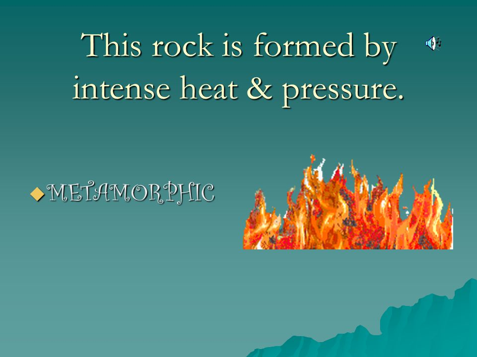 This rock is formed by intense heat & pressure.