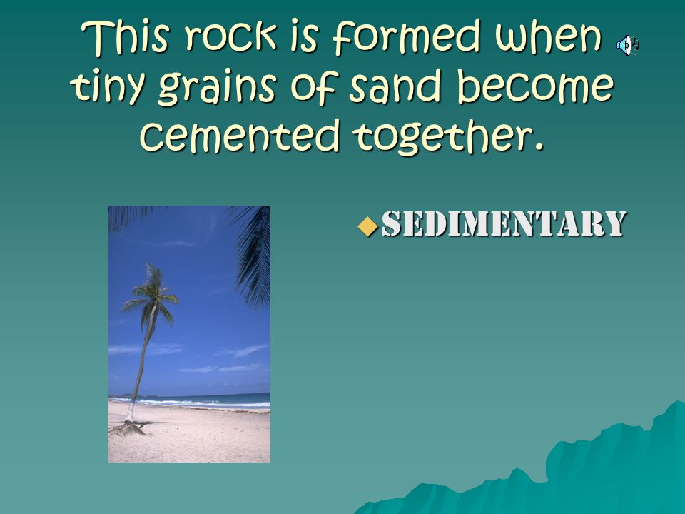 This rock is formed when tiny grains of sand become cemented together.