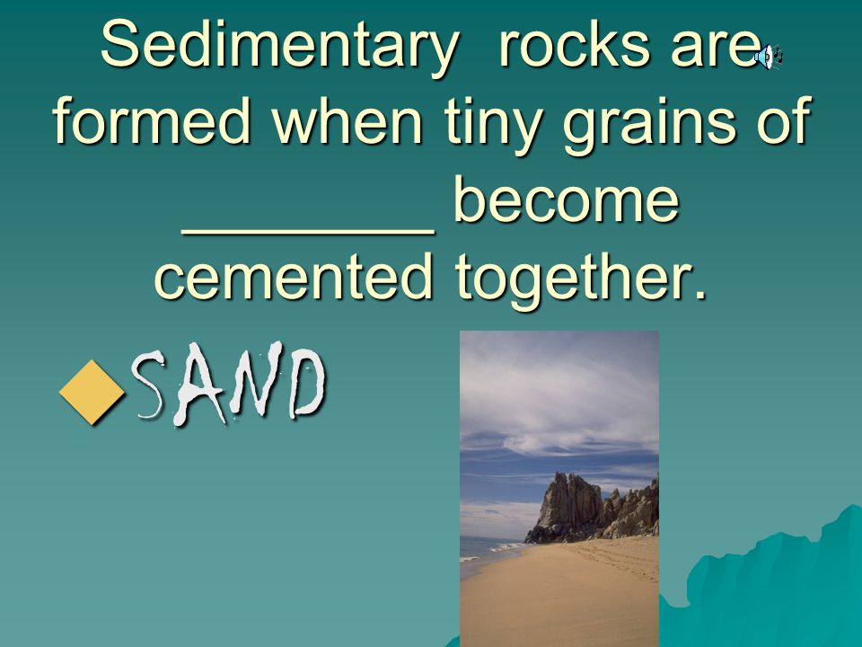 Sedimentary rocks are formed when tiny grains of _______ become cemented together.