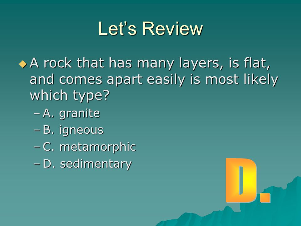 Let's Review A rock that has many layers, is flat, and comes apart easily is most likely which type