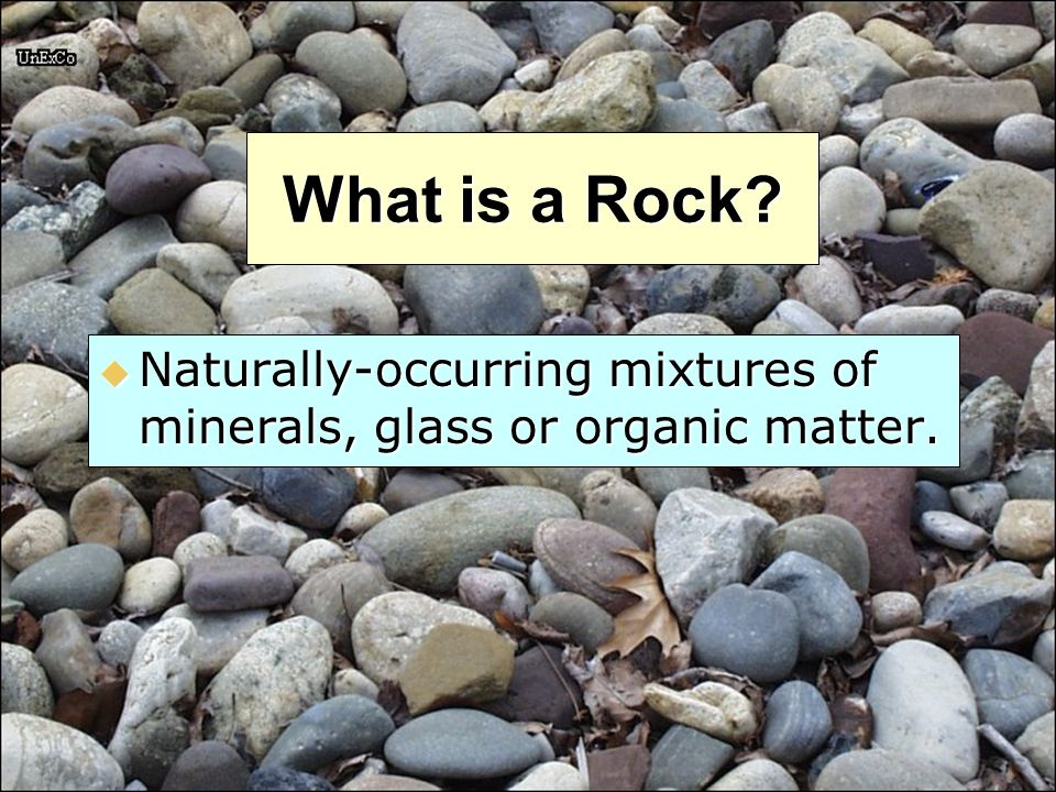 What is a Rock Naturally-occurring mixtures of minerals, glass or organic matter.