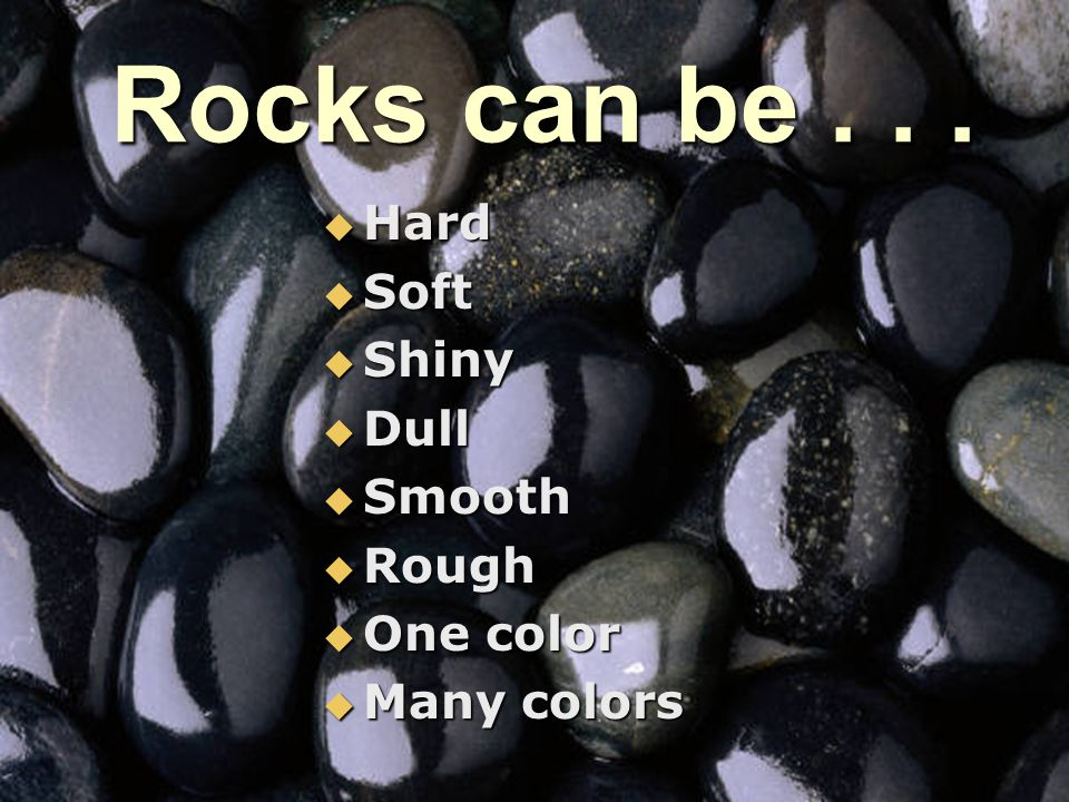 Rocks can be . . . Hard Soft Shiny Dull Smooth Rough One color