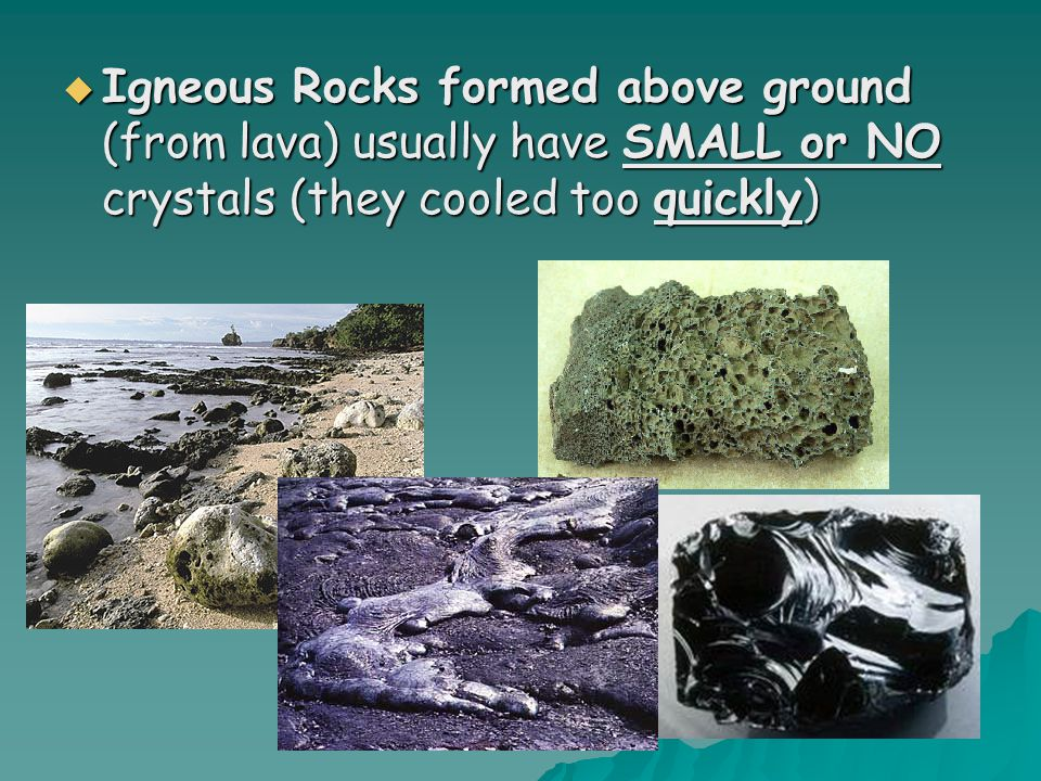 Igneous Rocks formed above ground (from lava) usually have SMALL or NO crystals (they cooled too quickly)