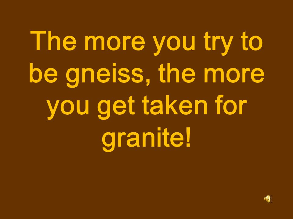 The more you try to be gneiss, the more you get taken for granite!