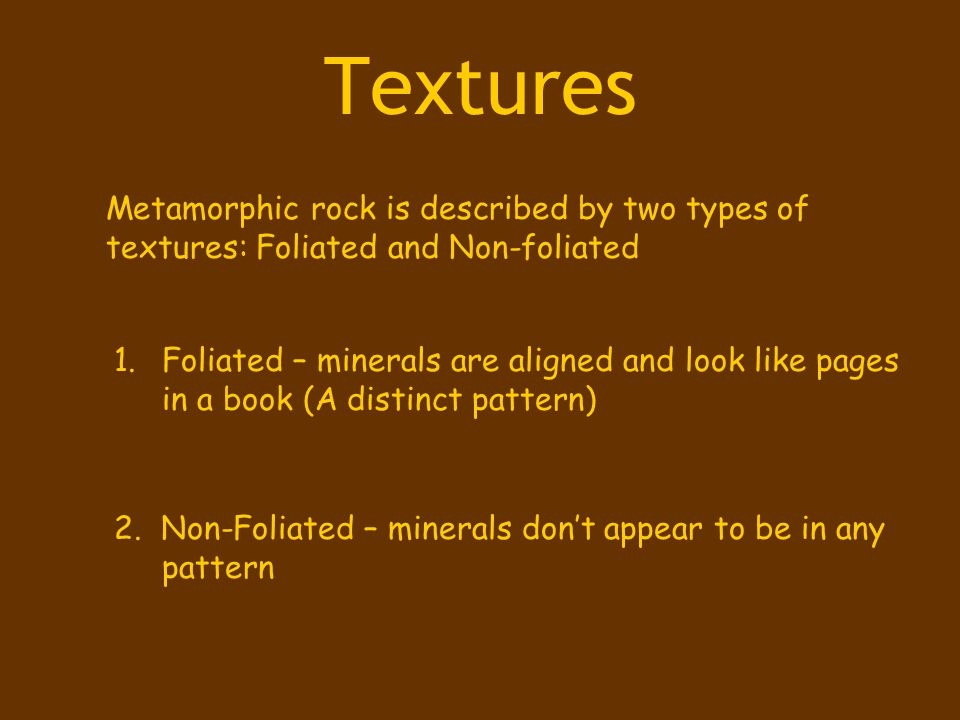 Textures Metamorphic rock is described by two types of textures: Foliated and Non-foliated.