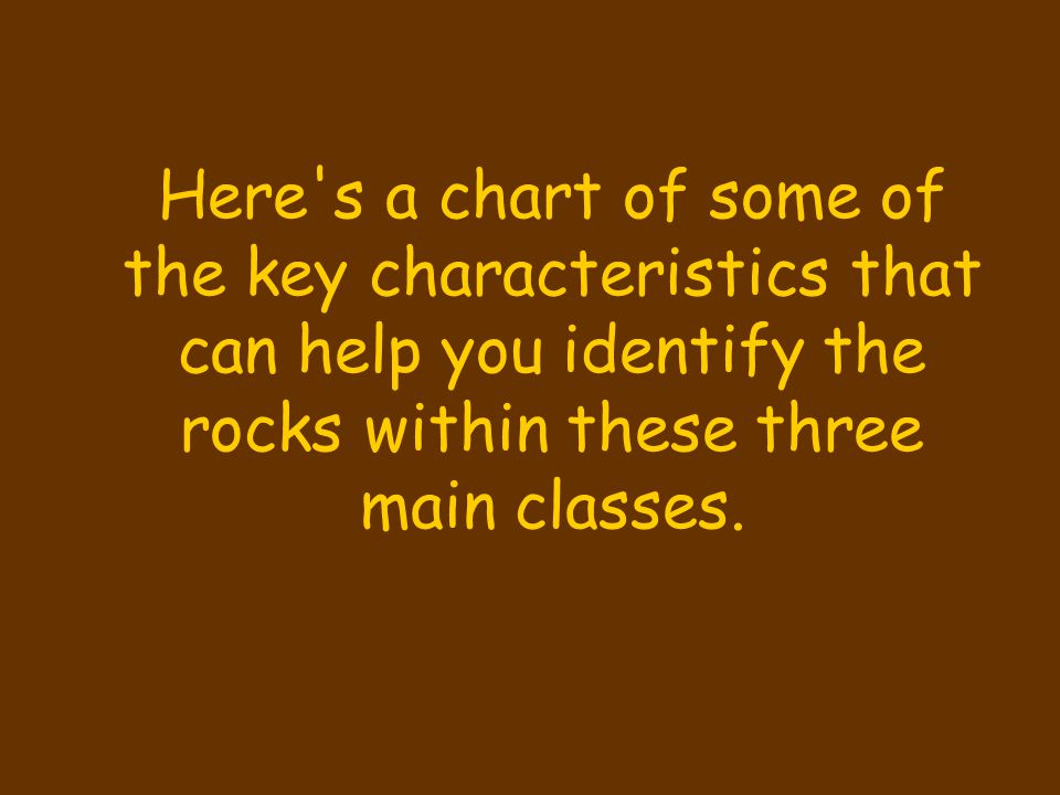 Here s a chart of some of the key characteristics that can help you identify the rocks within these three main classes.