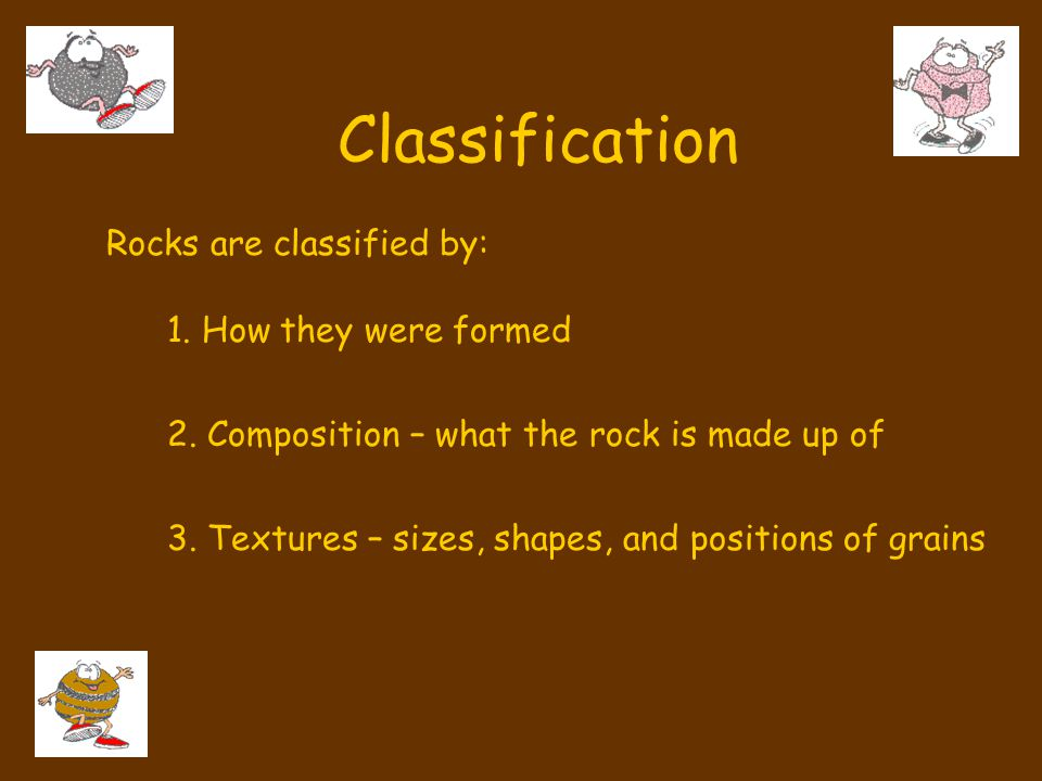 Classification Rocks are classified by: 1. How they were formed