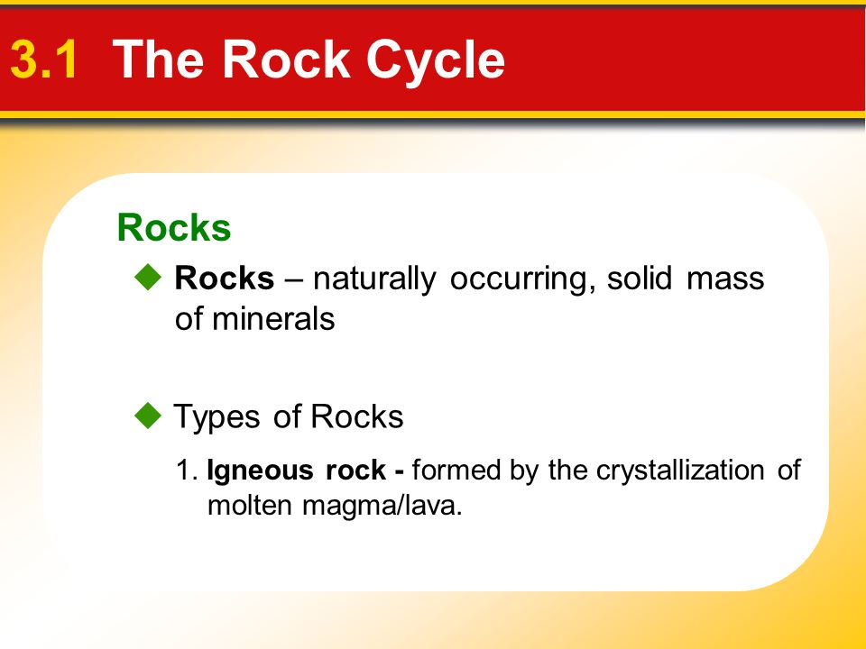 Rocks 3.1 The Rock Cycle.  Rocks – naturally occurring, solid mass of minerals.  Types of Rocks.