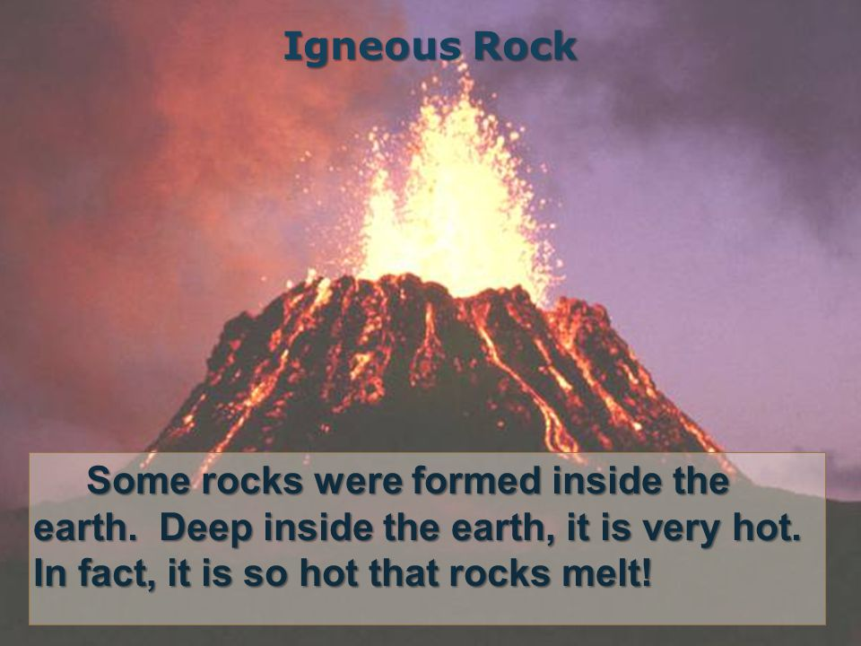 Igneous Rock Some rocks were formed inside the earth.