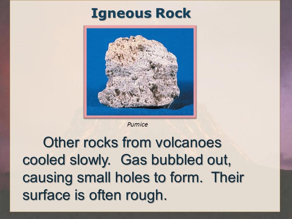 Igneous Rock Pumice. Other rocks from volcanoes cooled slowly.