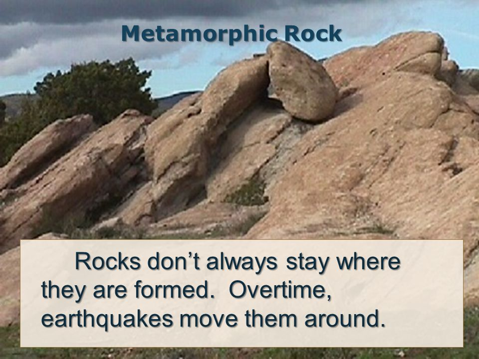 Metamorphic Rock Rocks don't always stay where they are formed.